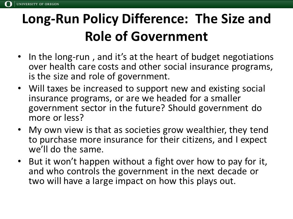 Long-Run Policy Difference: The Size and Role of Government In the long-run, and it's at the heart of budget negotiations over health care costs and other social insurance programs, is the size and role of government.