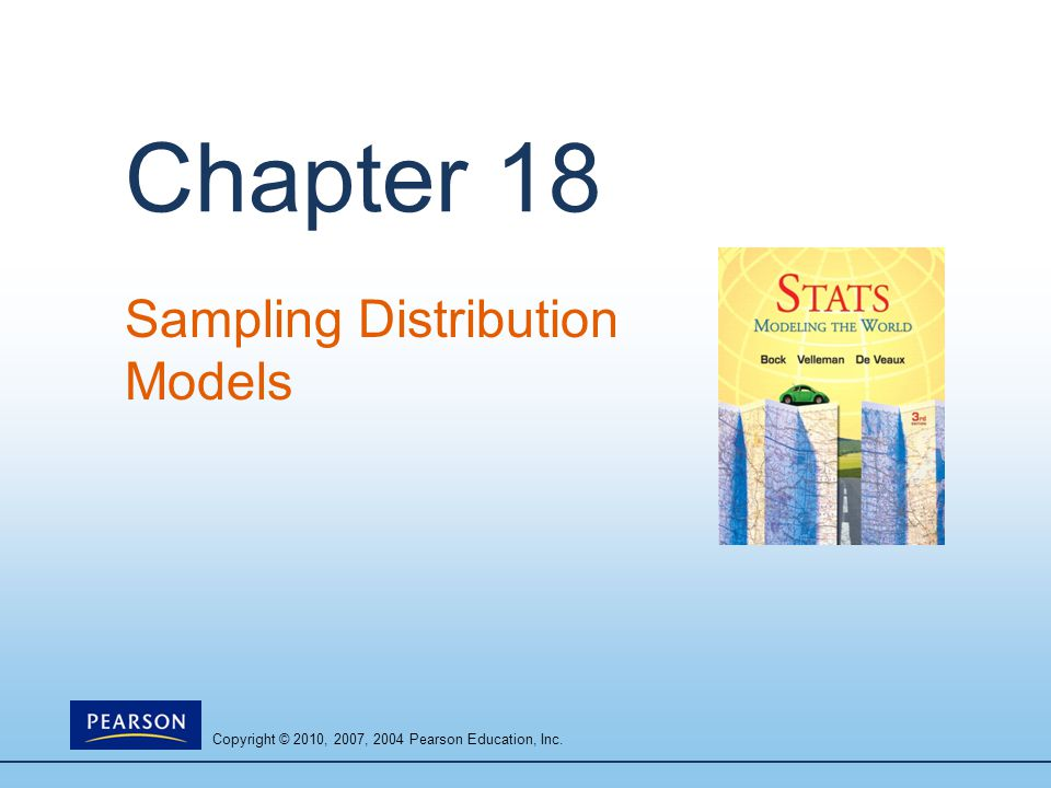 Copyright © 2010, 2007, 2004 Pearson Education, Inc. Chapter 18 Sampling Distribution Models