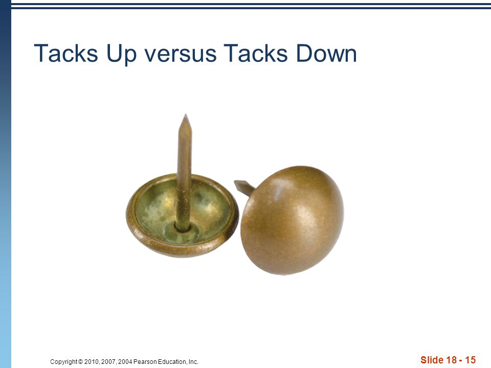 Copyright © 2010, 2007, 2004 Pearson Education, Inc. Tacks Up versus Tacks Down Slide 18 - 15