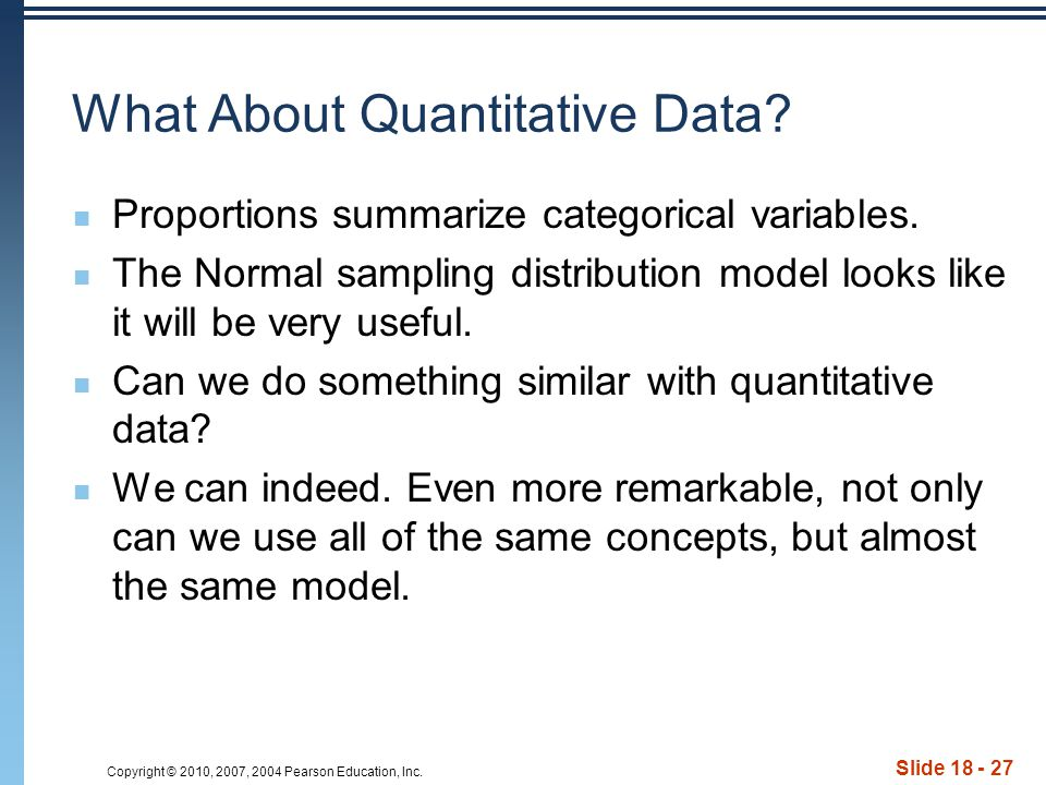 Copyright © 2010, 2007, 2004 Pearson Education, Inc. Slide 18 - 27 What About Quantitative Data? Proportions summarize categorical variables. The Norm