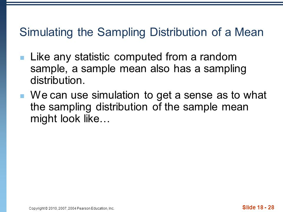 Copyright © 2010, 2007, 2004 Pearson Education, Inc. Slide 18 - 28 Simulating the Sampling Distribution of a Mean Like any statistic computed from a r