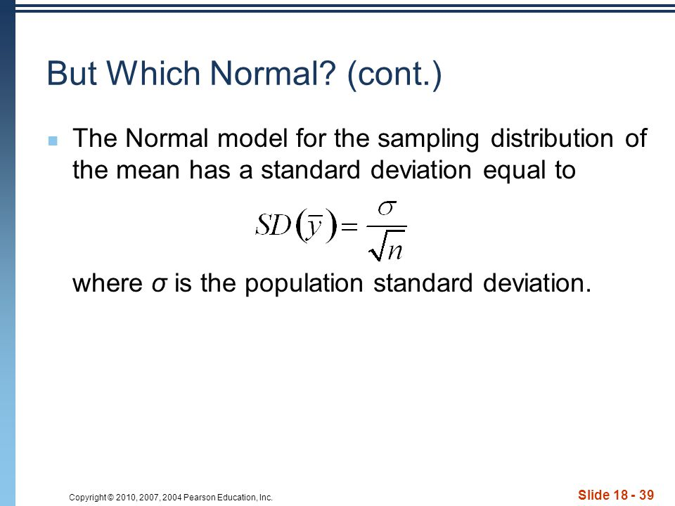Copyright © 2010, 2007, 2004 Pearson Education, Inc. Slide 18 - 39 But Which Normal? (cont.) The Normal model for the sampling distribution of the mea