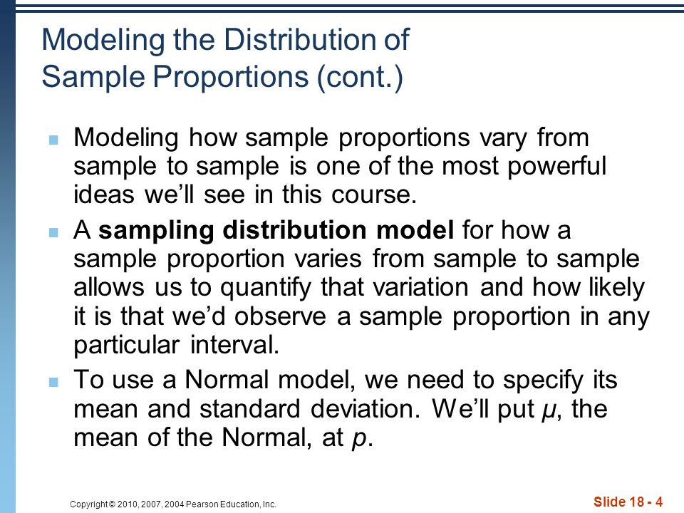 Copyright © 2010, 2007, 2004 Pearson Education, Inc. Slide 18 - 4 Modeling the Distribution of Sample Proportions (cont.) Modeling how sample proporti