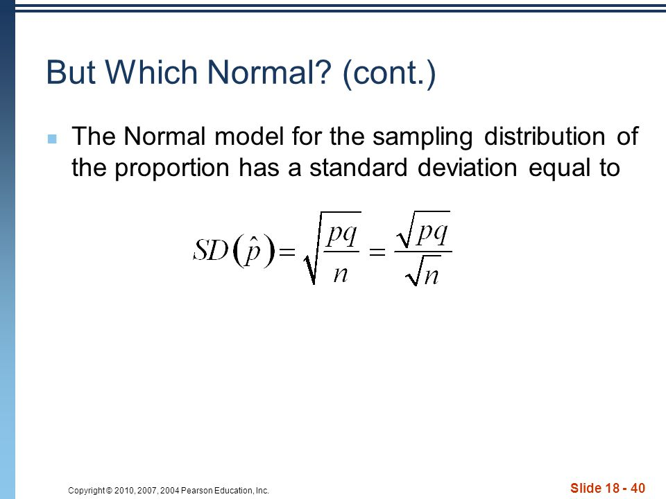 Copyright © 2010, 2007, 2004 Pearson Education, Inc. Slide 18 - 40 But Which Normal? (cont.) The Normal model for the sampling distribution of the pro