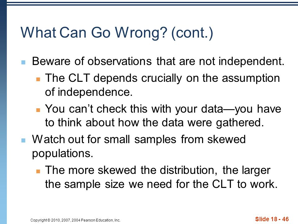 Copyright © 2010, 2007, 2004 Pearson Education, Inc. Slide 18 - 46 What Can Go Wrong? (cont.) Beware of observations that are not independent. The CLT