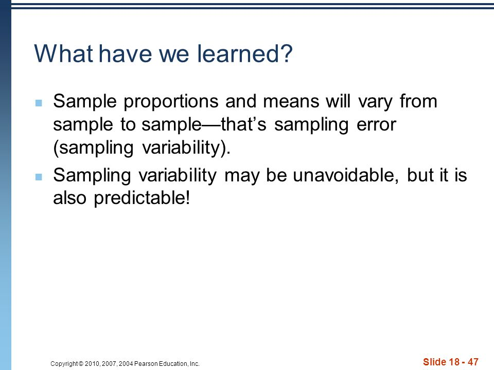 Copyright © 2010, 2007, 2004 Pearson Education, Inc. Slide 18 - 47 What have we learned? Sample proportions and means will vary from sample to sample—