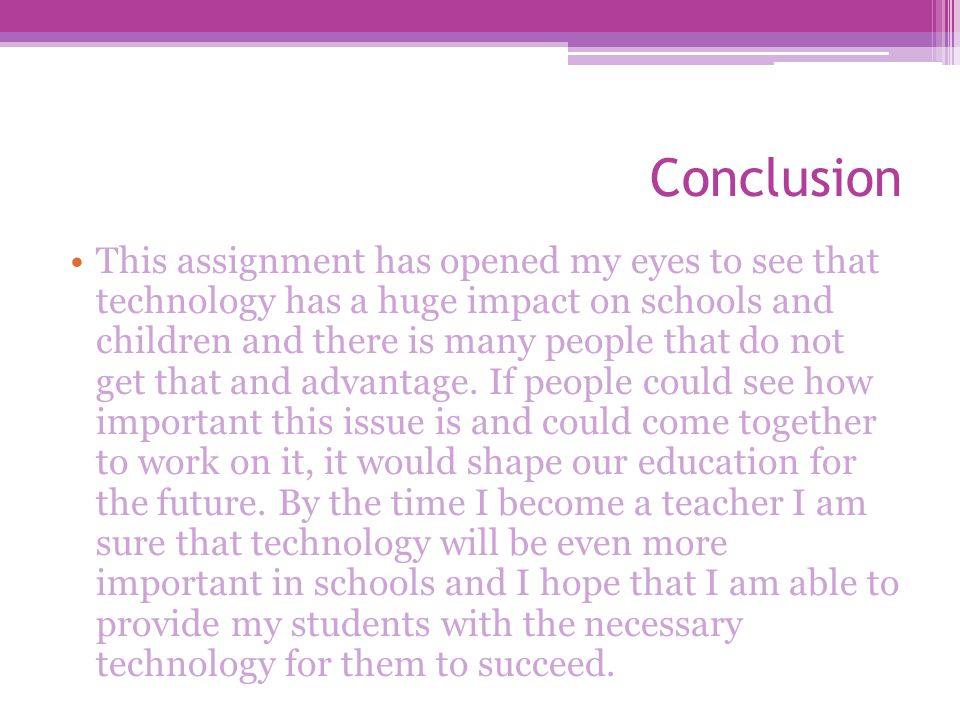 Conclusion This assignment has opened my eyes to see that technology has a huge impact on schools and children and there is many people that do not get that and advantage.