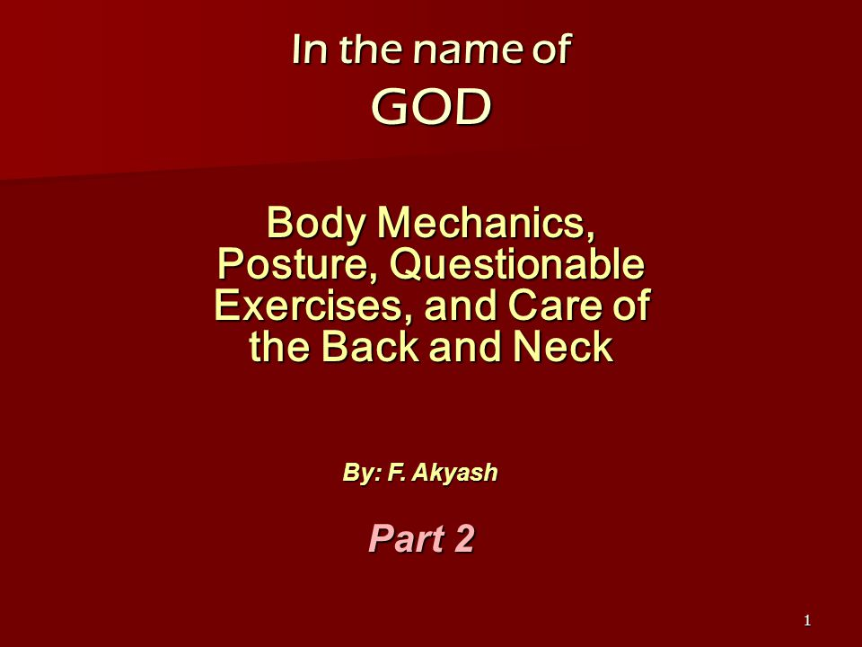 1 In the name of GOD Body Mechanics, Posture, Questionable Exercises, and Care of the Back and Neck By: F.
