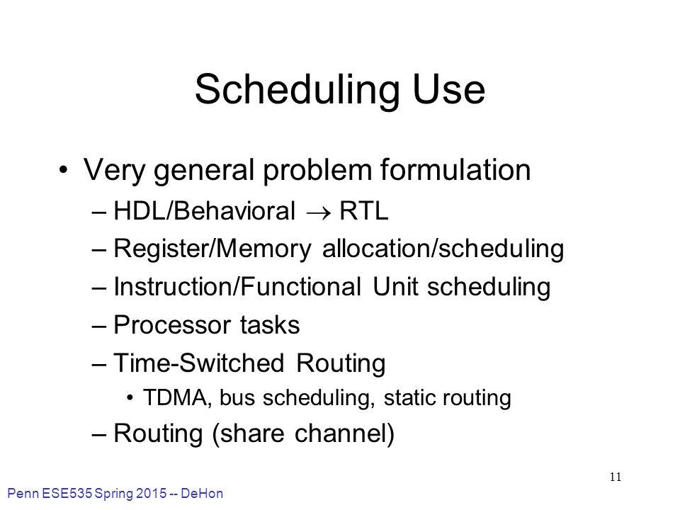 Penn ESE535 Spring 2015 -- DeHon 11 Scheduling Use Very general problem formulation –HDL/Behavioral  RTL –Register/Memory allocation/scheduling –Inst