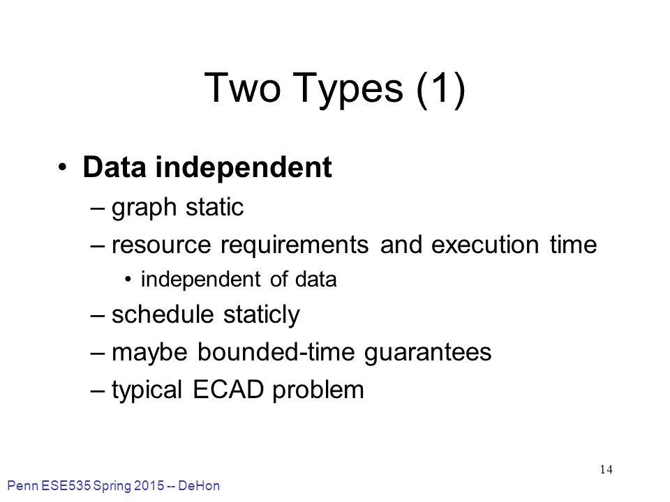 Penn ESE535 Spring 2015 -- DeHon 14 Two Types (1) Data independent –graph static –resource requirements and execution time independent of data –schedule staticly –maybe bounded-time guarantees –typical ECAD problem