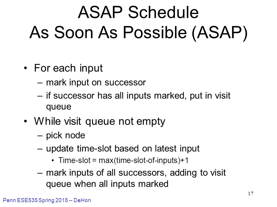 Penn ESE535 Spring 2015 -- DeHon 17 ASAP Schedule As Soon As Possible (ASAP) For each input –mark input on successor –if successor has all inputs marked, put in visit queue While visit queue not empty –pick node –update time-slot based on latest input Time-slot = max(time-slot-of-inputs)+1 –mark inputs of all successors, adding to visit queue when all inputs marked