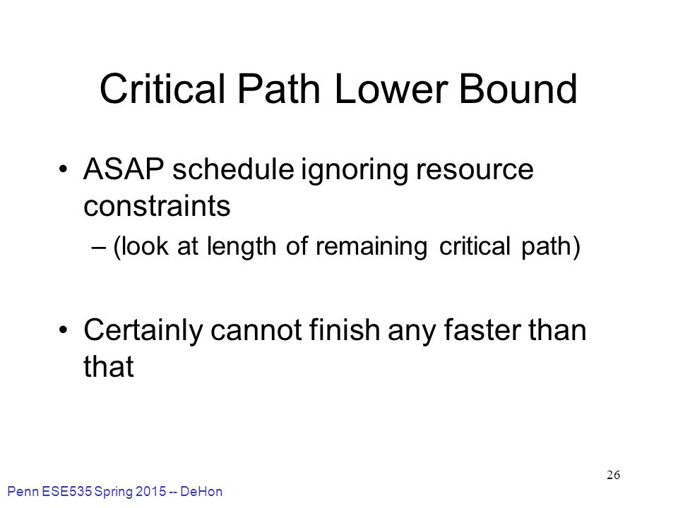 Penn ESE535 Spring 2015 -- DeHon 26 Critical Path Lower Bound ASAP schedule ignoring resource constraints –(look at length of remaining critical path) Certainly cannot finish any faster than that