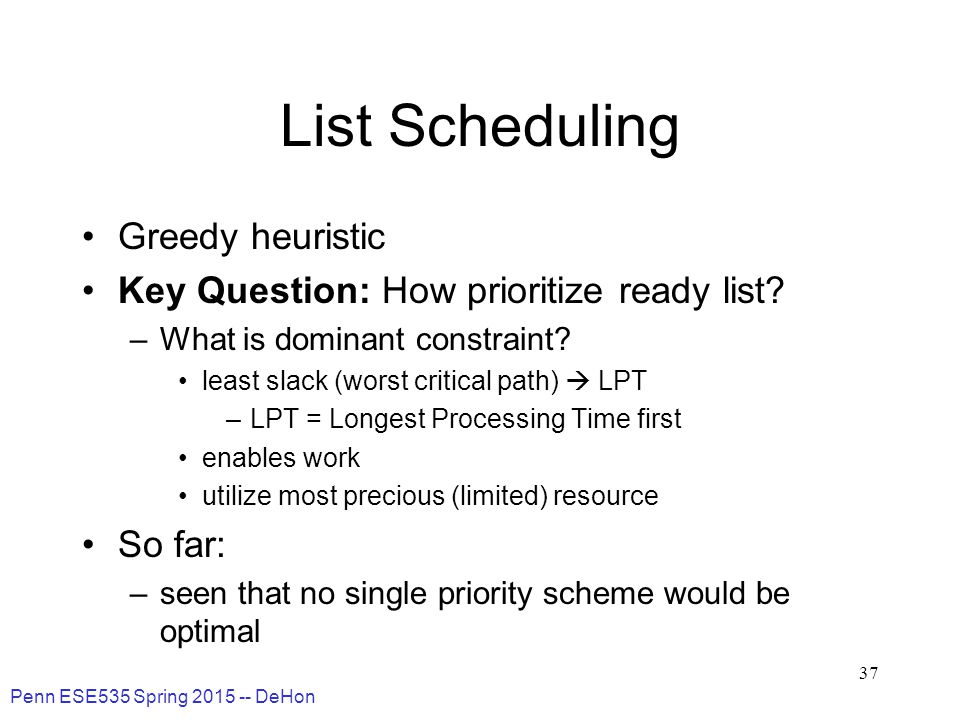 Penn ESE535 Spring 2015 -- DeHon 37 List Scheduling Greedy heuristic Key Question: How prioritize ready list.