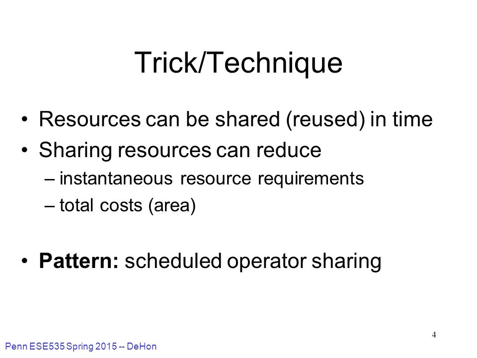 Penn ESE535 Spring 2015 -- DeHon 4 Trick/Technique Resources can be shared (reused) in time Sharing resources can reduce –instantaneous resource requirements –total costs (area) Pattern: scheduled operator sharing