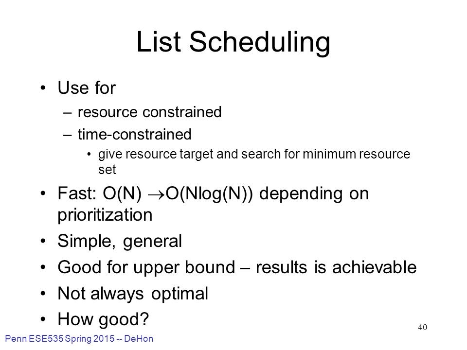 Penn ESE535 Spring 2015 -- DeHon 40 List Scheduling Use for –resource constrained –time-constrained give resource target and search for minimum resource set Fast: O(N)  O(Nlog(N)) depending on prioritization Simple, general Good for upper bound – results is achievable Not always optimal How good?