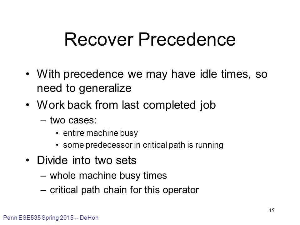 Penn ESE535 Spring 2015 -- DeHon 45 Recover Precedence With precedence we may have idle times, so need to generalize Work back from last completed job –two cases: entire machine busy some predecessor in critical path is running Divide into two sets –whole machine busy times –critical path chain for this operator