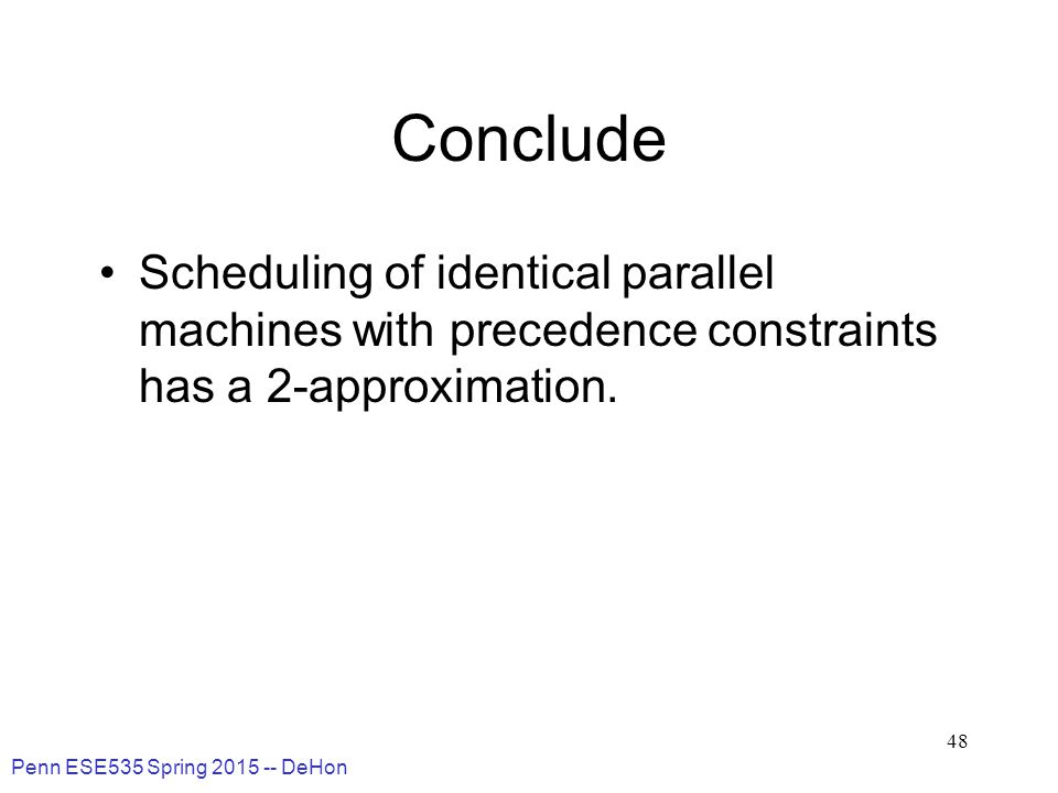 Penn ESE535 Spring 2015 -- DeHon 48 Conclude Scheduling of identical parallel machines with precedence constraints has a 2-approximation.