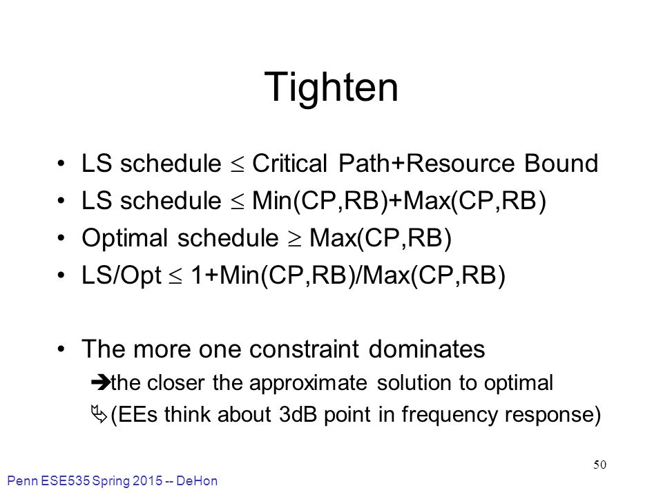 Penn ESE535 Spring 2015 -- DeHon 50 Tighten LS schedule  Critical Path+Resource Bound LS schedule  Min(CP,RB)+Max(CP,RB) Optimal schedule  Max(CP,RB) LS/Opt  1+Min(CP,RB)/Max(CP,RB) The more one constraint dominates  the closer the approximate solution to optimal  (EEs think about 3dB point in frequency response)