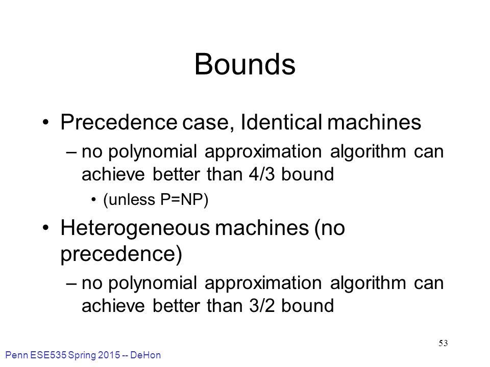 Penn ESE535 Spring 2015 -- DeHon 53 Bounds Precedence case, Identical machines –no polynomial approximation algorithm can achieve better than 4/3 boun