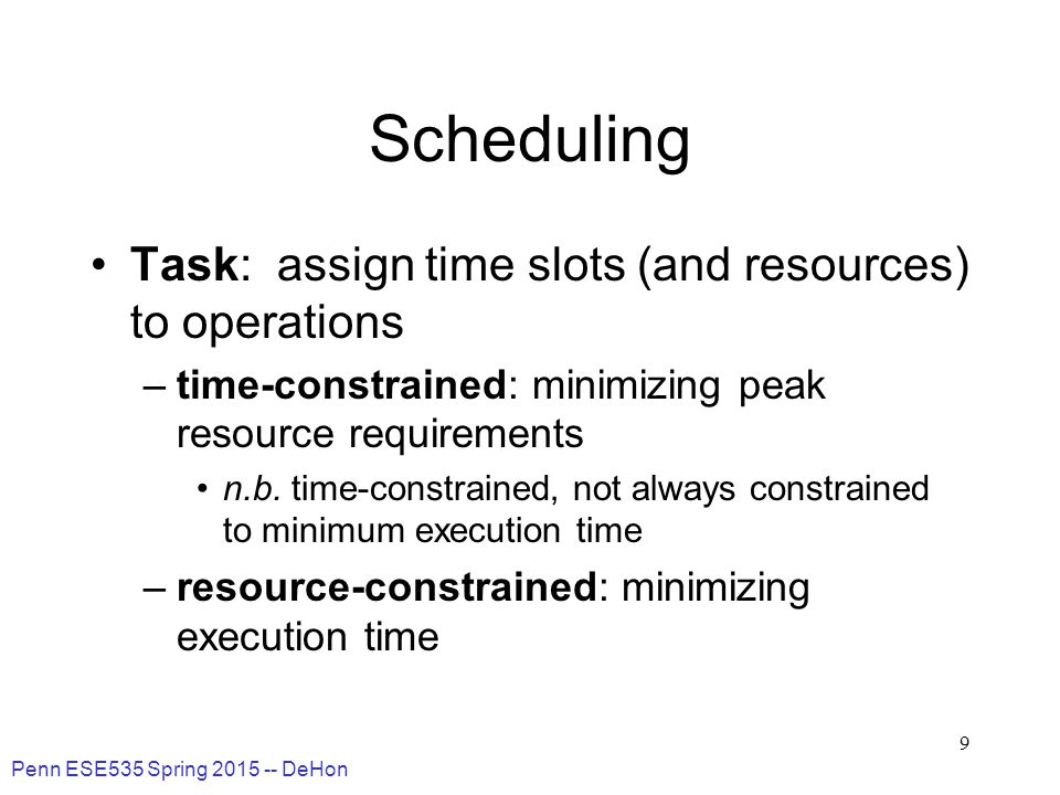 Penn ESE535 Spring 2015 -- DeHon 9 Scheduling Task: assign time slots (and resources) to operations –time-constrained: minimizing peak resource requirements n.b.