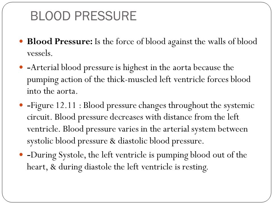 BLOOD PRESSURE Blood Pressure: Is the force of blood against the walls of blood vessels. -Arterial blood pressure is highest in the aorta because the