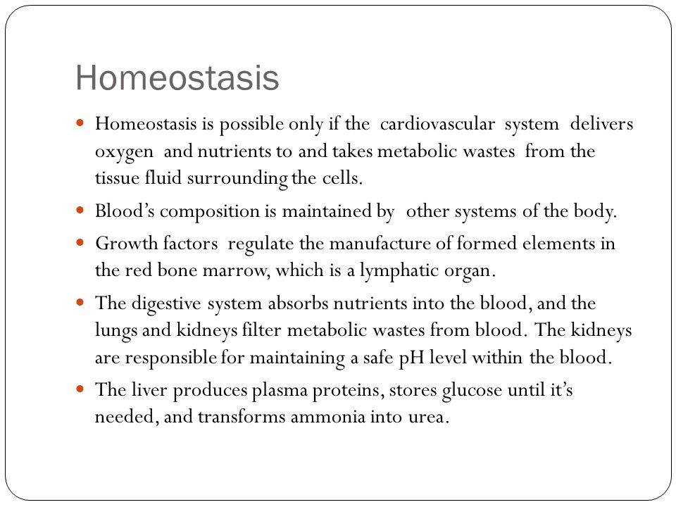 Homeostasis Homeostasis is possible only if the cardiovascular system delivers oxygen and nutrients to and takes metabolic wastes from the tissue flui