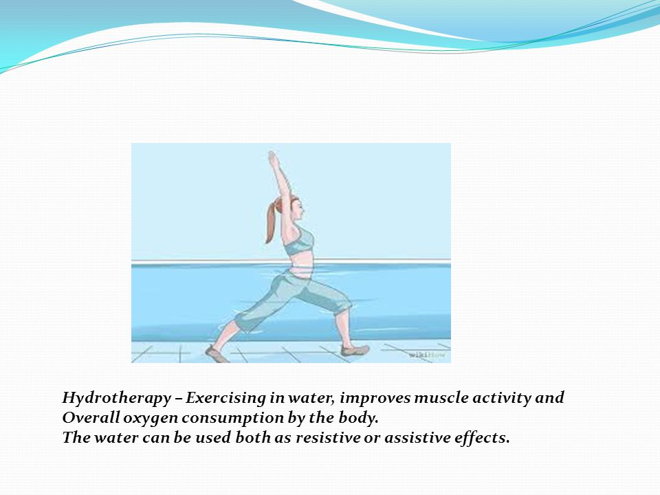 Hydrotherapy – Exercising in water, improves muscle activity and Overall oxygen consumption by the body. The water can be used both as resistive or as