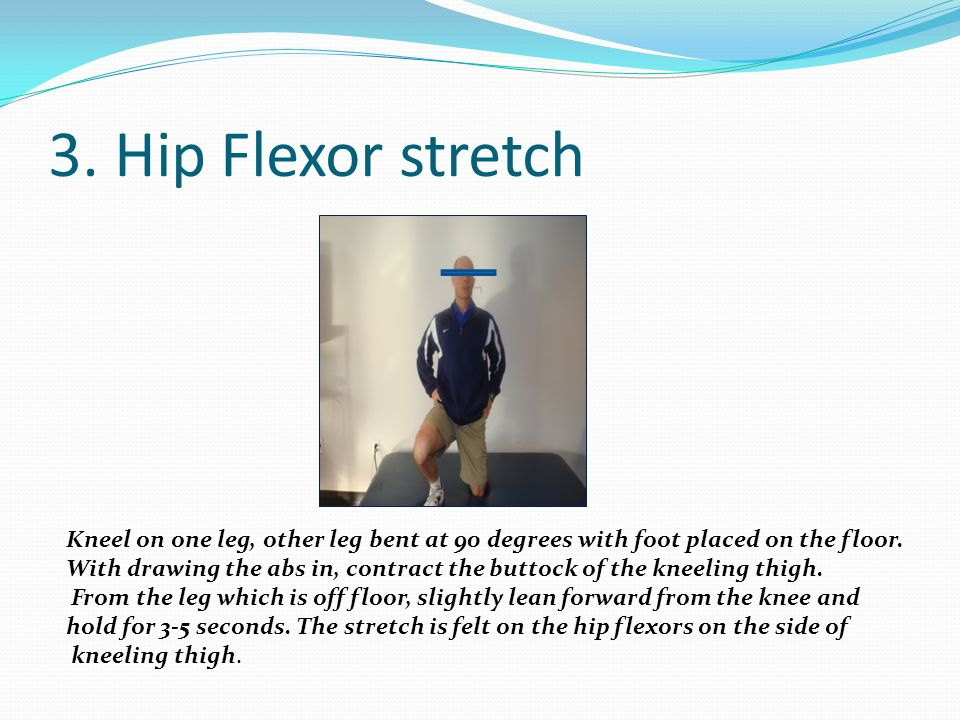 3. Hip Flexor stretch Kneel on one leg, other leg bent at 90 degrees with foot placed on the floor. With drawing the abs in, contract the buttock of t