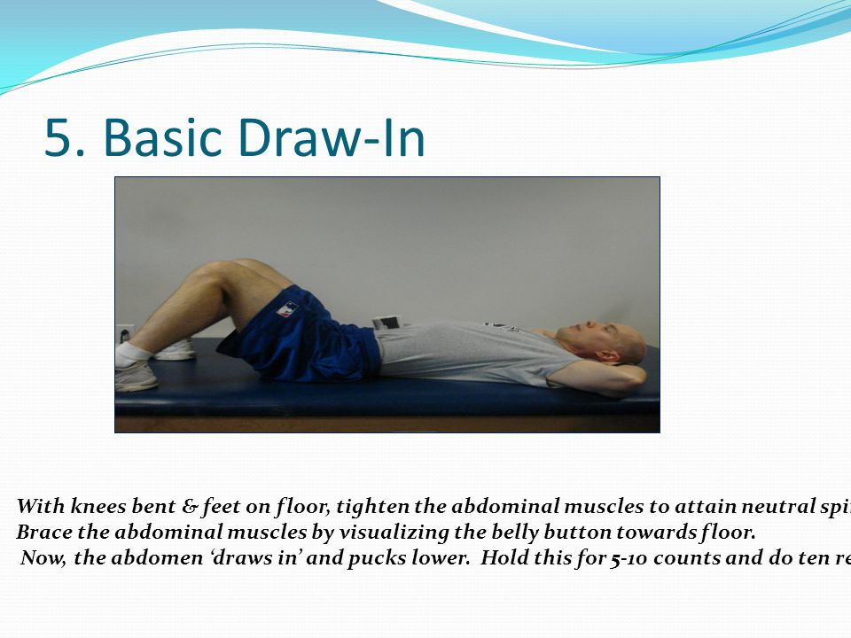 5. Basic Draw-In With knees bent & feet on floor, tighten the abdominal muscles to attain neutral spine. Brace the abdominal muscles by visualizing th