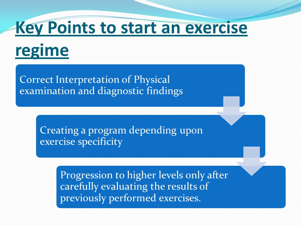 Key Points to start an exercise regime Correct Interpretation of Physical examination and diagnostic findings Creating a program depending upon exerci