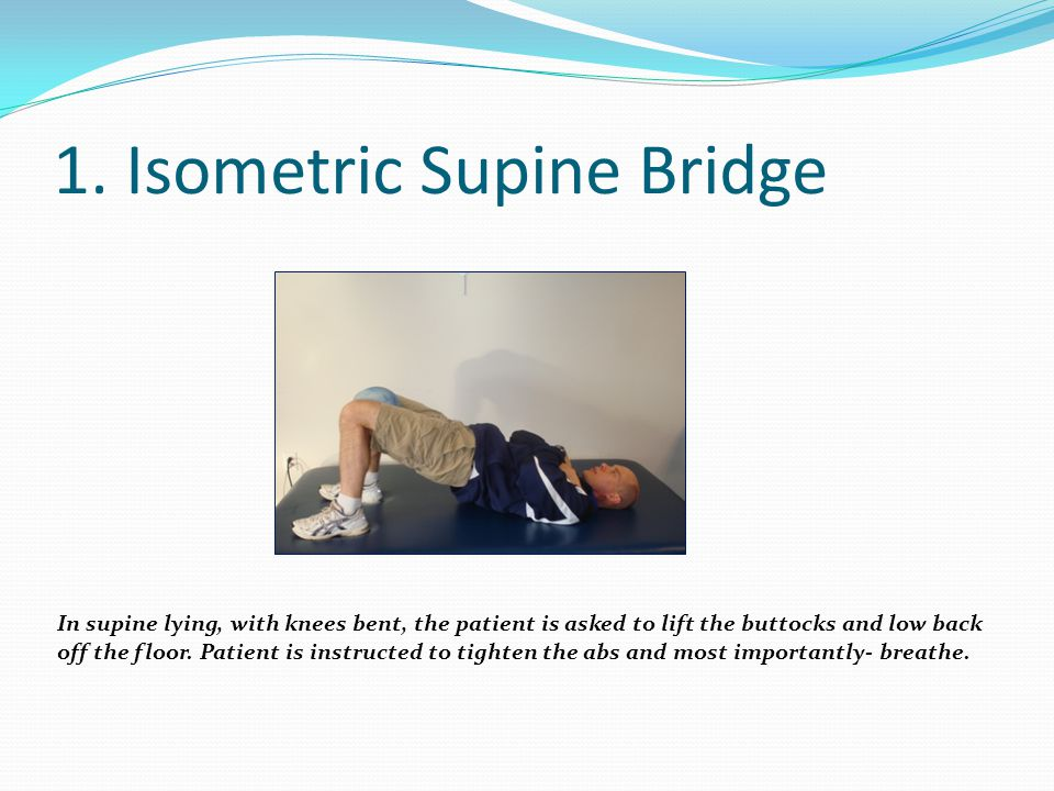 1. Isometric Supine Bridge In supine lying, with knees bent, the patient is asked to lift the buttocks and low back off the floor. Patient is instruct