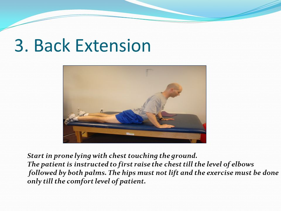 3. Back Extension Start in prone lying with chest touching the ground. The patient is instructed to first raise the chest till the level of elbows fol