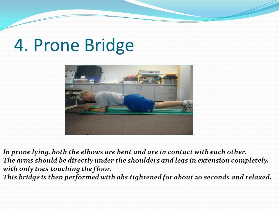 4. Prone Bridge In prone lying, both the elbows are bent and are in contact with each other. The arms should be directly under the shoulders and legs