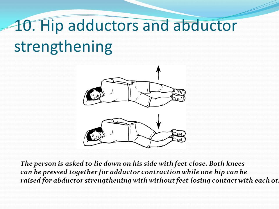 10. Hip adductors and abductor strengthening The person is asked to lie down on his side with feet close. Both knees can be pressed together for adduc