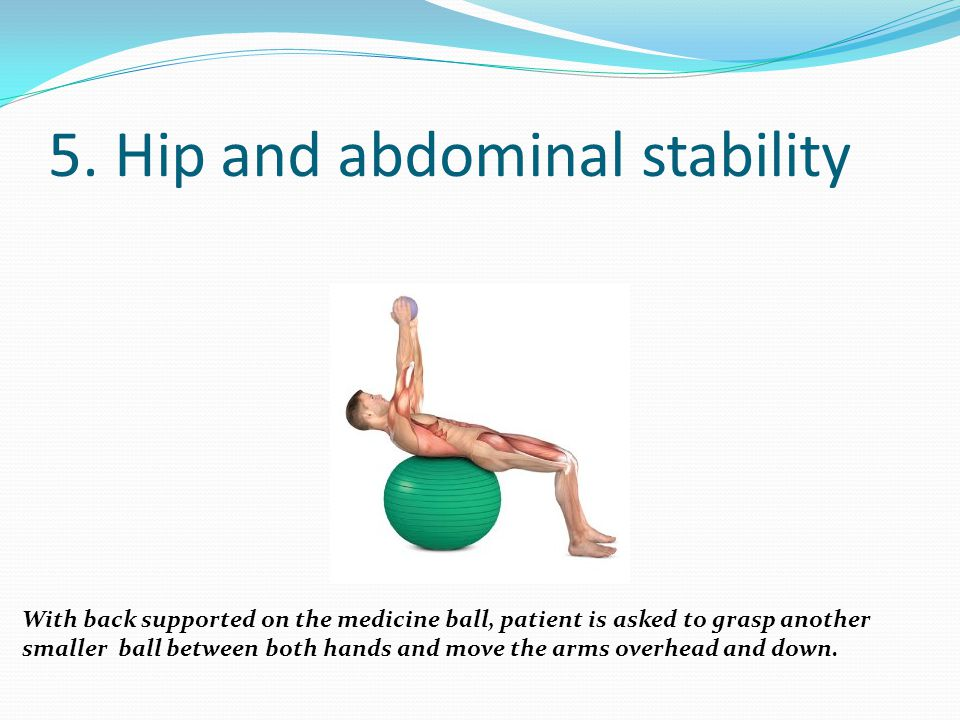 5. Hip and abdominal stability With back supported on the medicine ball, patient is asked to grasp another smaller ball between both hands and move th