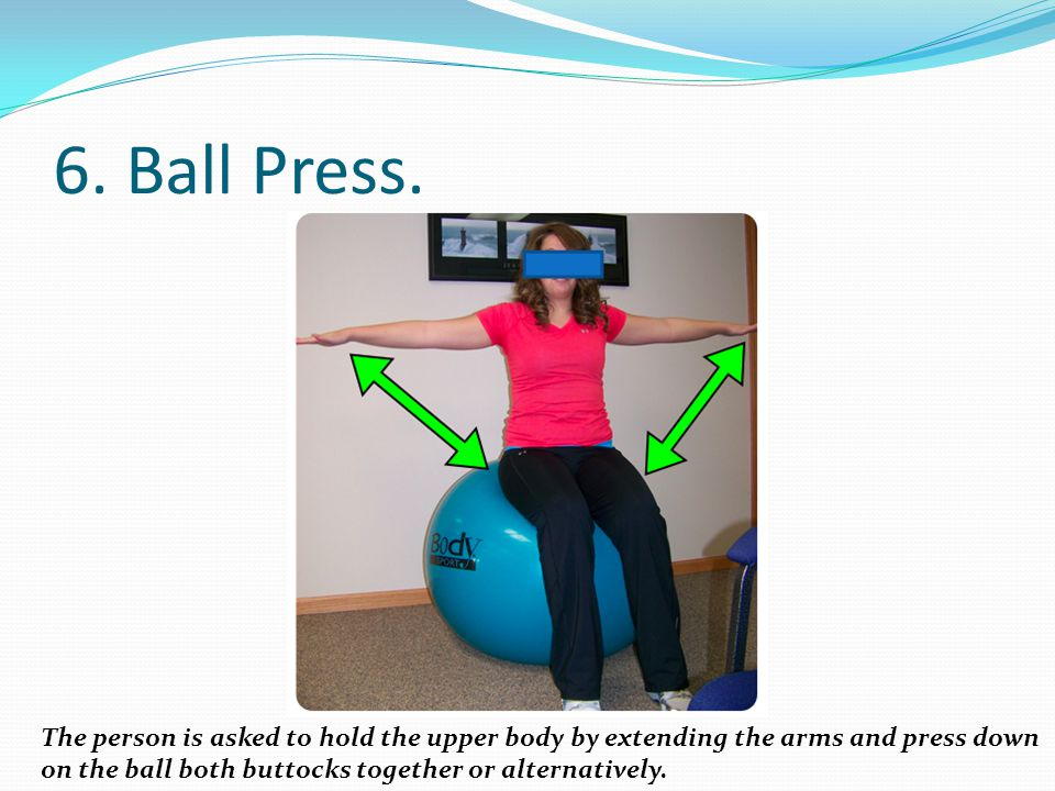 6. Ball Press. The person is asked to hold the upper body by extending the arms and press down on the ball both buttocks together or alternatively.
