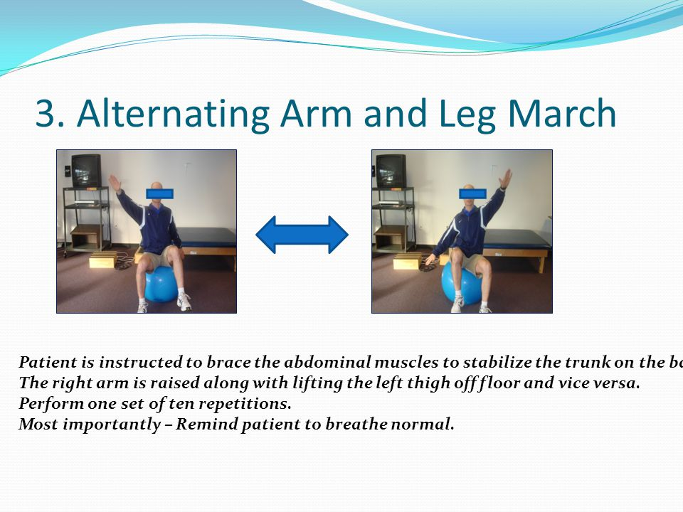 3. Alternating Arm and Leg March Patient is instructed to brace the abdominal muscles to stabilize the trunk on the ball. The right arm is raised alon