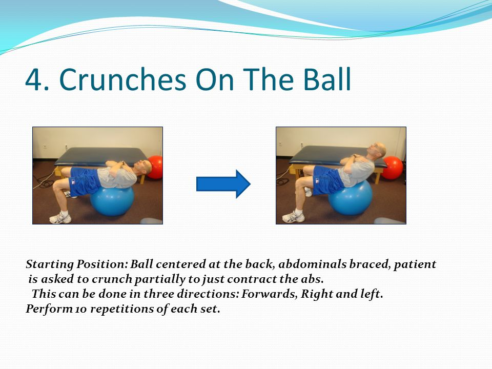 4. Crunches On The Ball Starting Position: Ball centered at the back, abdominals braced, patient is asked to crunch partially to just contract the abs