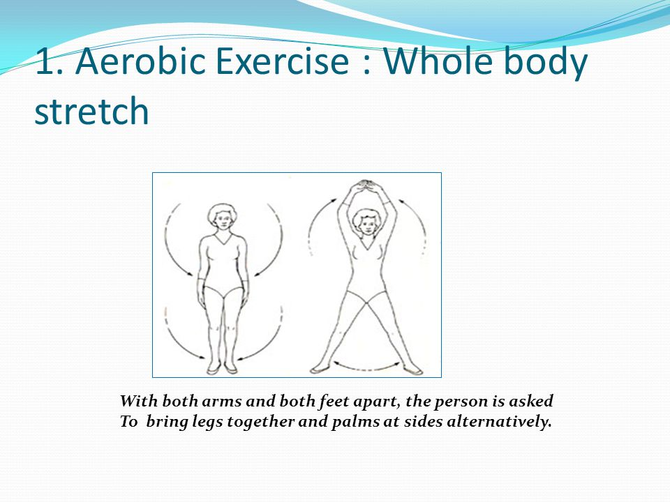 1. Aerobic Exercise : Whole body stretch With both arms and both feet apart, the person is asked To bring legs together and palms at sides alternative