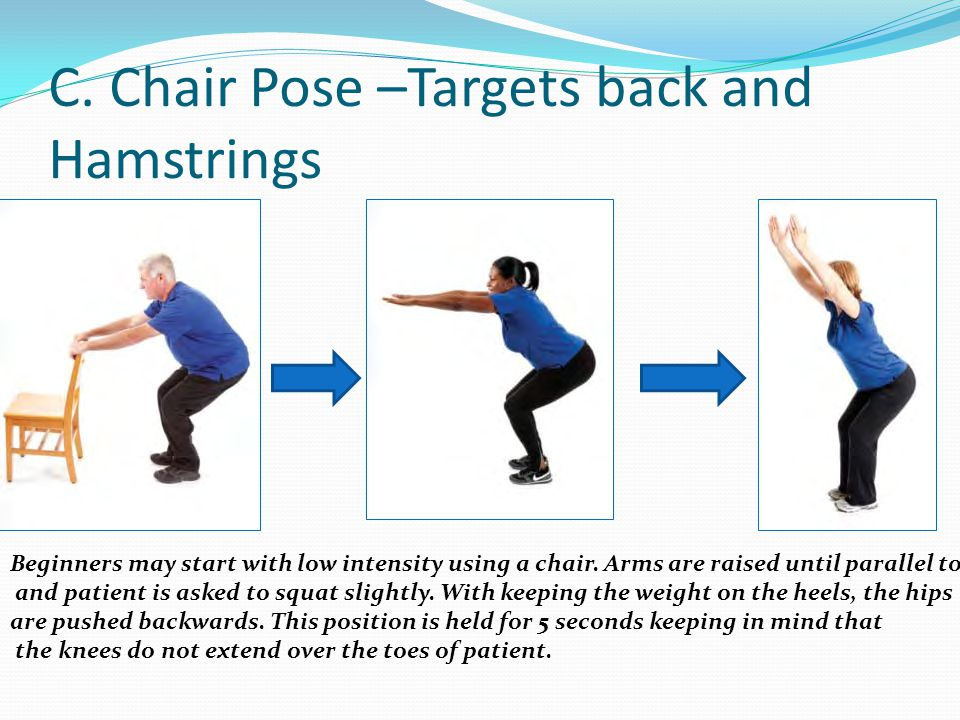 C. Chair Pose –Targets back and Hamstrings Beginners may start with low intensity using a chair. Arms are raised until parallel to floor and patient i