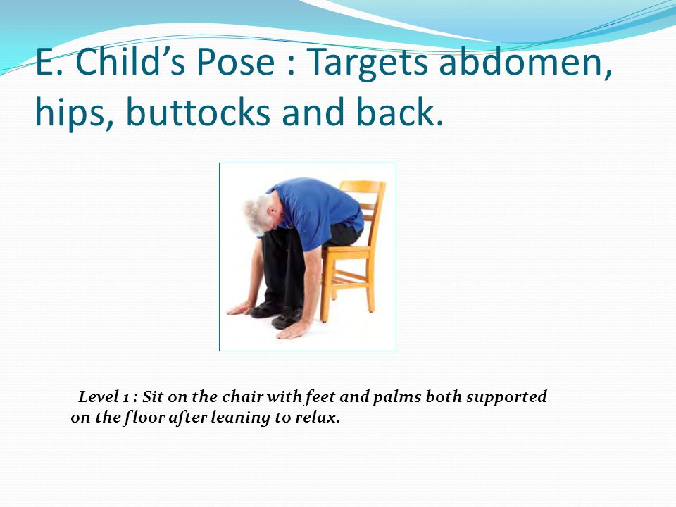 E. Child's Pose : Targets abdomen, hips, buttocks and back. Level 1 : Sit on the chair with feet and palms both supported on the floor after leaning t