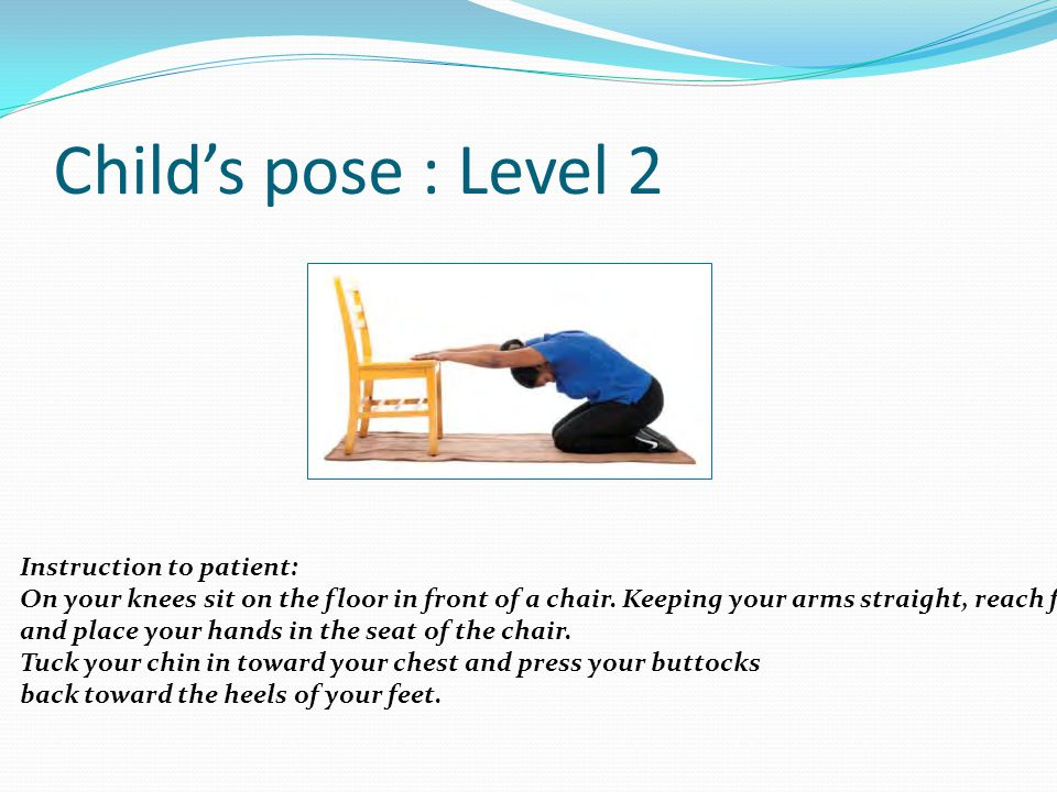Child's pose : Level 2 Instruction to patient: On your knees sit on the floor in front of a chair. Keeping your arms straight, reach forward and place