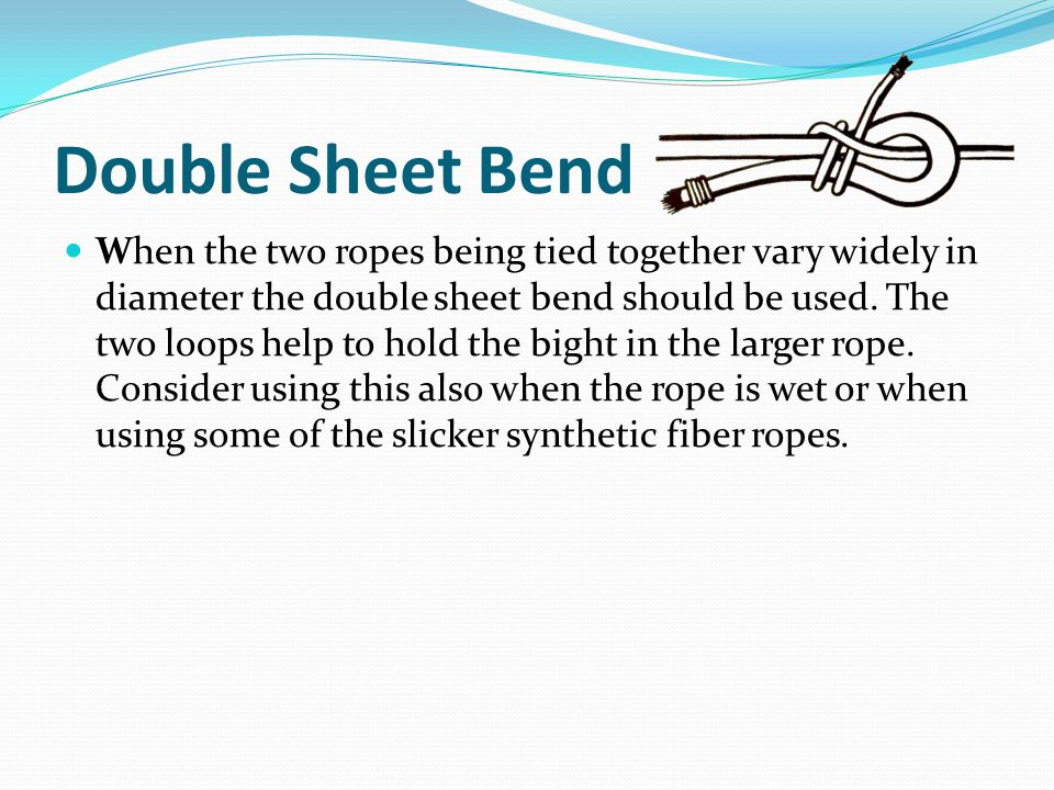 Double Sheet Bend When the two ropes being tied together vary widely in diameter the double sheet bend should be used.