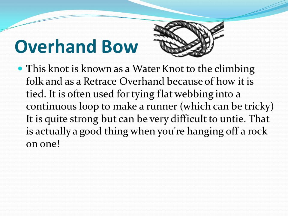 Overhand Bow This knot is known as a Water Knot to the climbing folk and as a Retrace Overhand because of how it is tied.