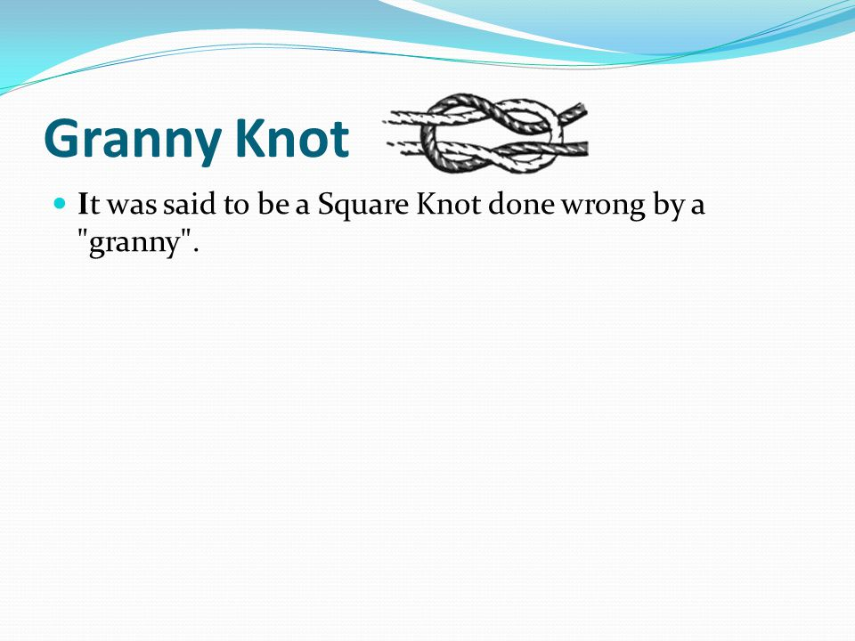 Granny Knot It was said to be a Square Knot done wrong by a granny .