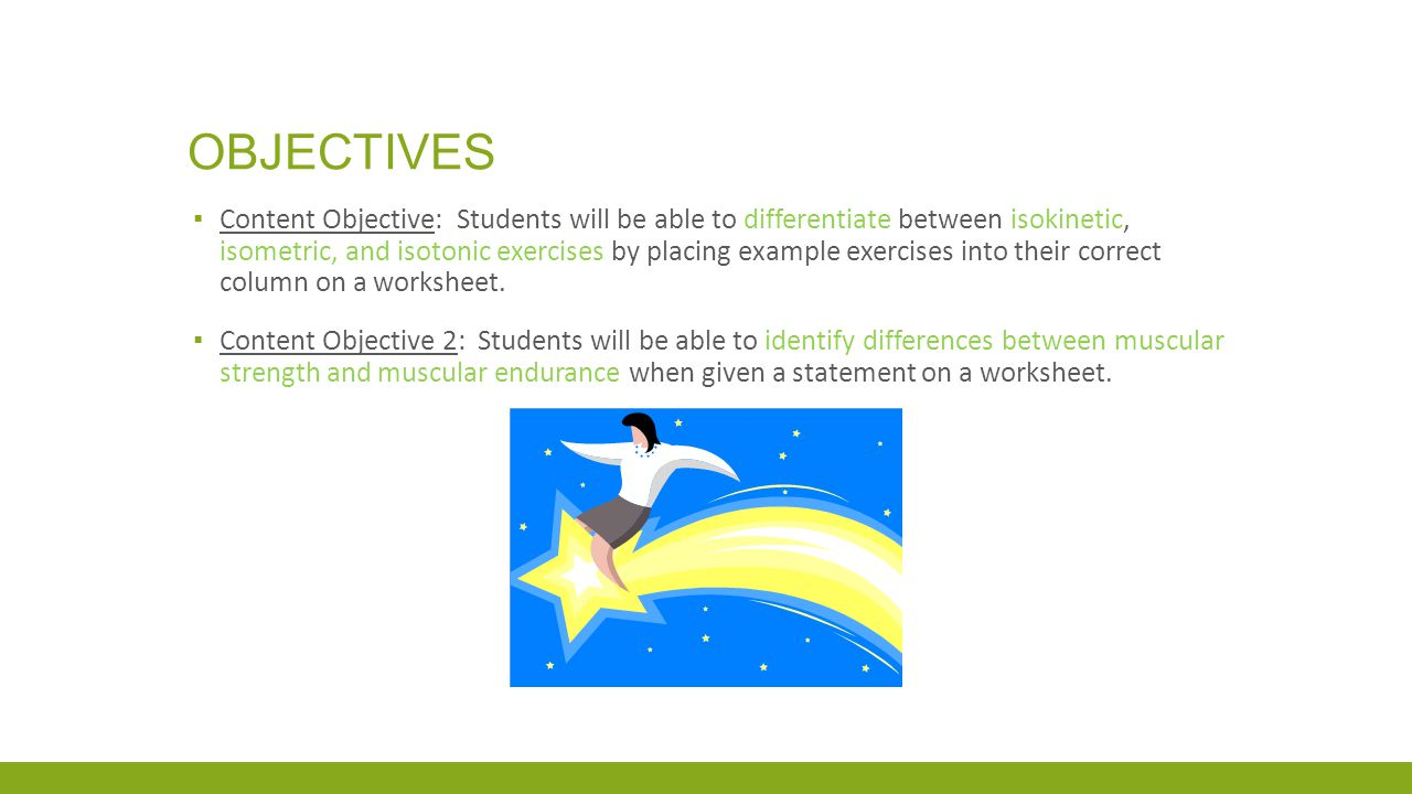 OBJECTIVES ▪ Content Objective: Students will be able to differentiate between isokinetic, isometric, and isotonic exercises by placing example exerci