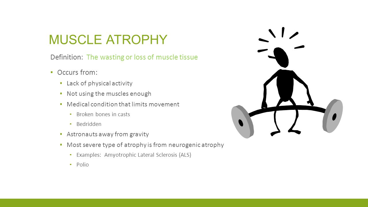 MUSCLE ATROPHY Definition: The wasting or loss of muscle tissue ▪ Occurs from: ▪ Lack of physical activity ▪ Not using the muscles enough ▪ Medical co
