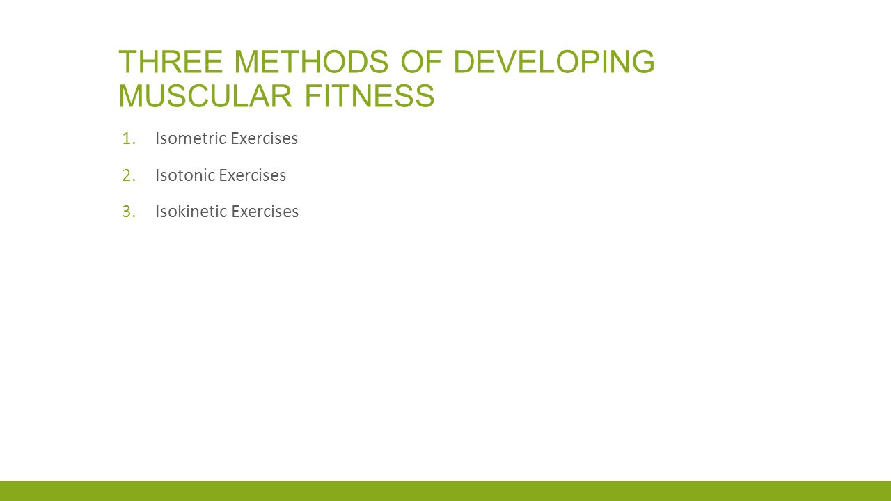 THREE METHODS OF DEVELOPING MUSCULAR FITNESS 1.Isometric Exercises 2.Isotonic Exercises 3.Isokinetic Exercises