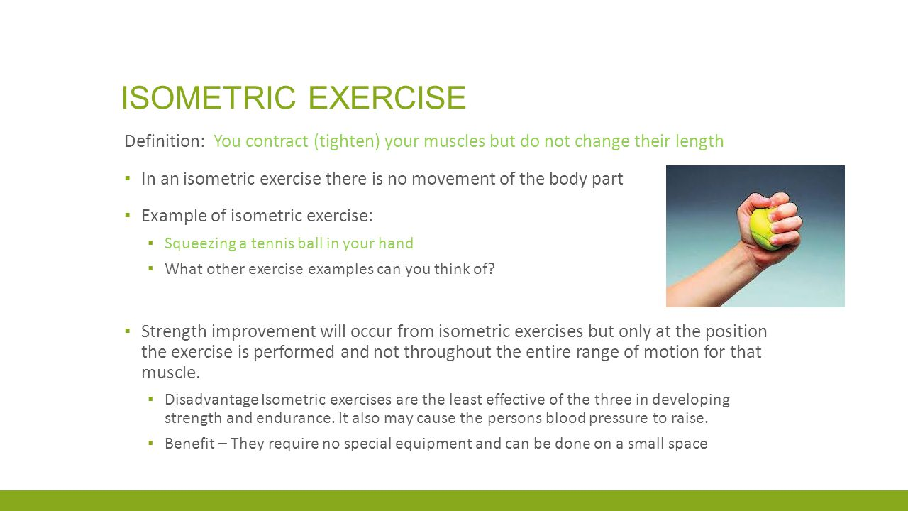ISOMETRIC EXERCISE Definition: You contract (tighten) your muscles but do not change their length ▪ In an isometric exercise there is no movement of t