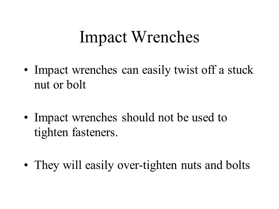 Impact wrenches can easily twist off a stuck nut or bolt Impact wrenches should not be used to tighten fasteners.